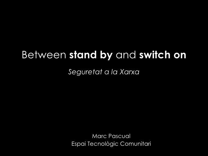 Between  stand by  and  switch on Seguretat a la Xarxa Marc Pascual Espai Tecnològic Comunitari