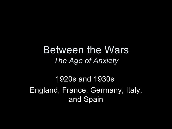 Between the Wars      The Age of Anxiety      1920s and 1930sEngland, France, Germany, Italy,           and Spain