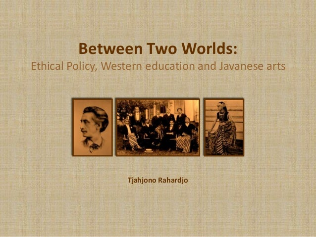 Between Two Worlds:Ethical Policy, Western education and Javanese artsTjahjono Rahardjo
