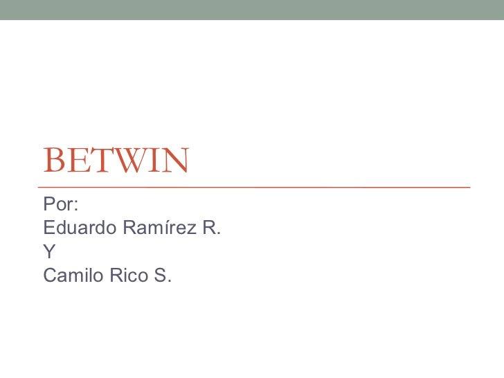 BETWIN Por: Eduardo Ramírez R. Y Camilo Rico S.