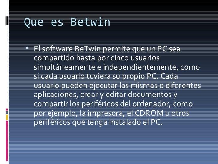 Que es Betwin <ul><li>El software BeTwin permite que un PC sea compartido hasta por cinco usuarios simultáneamente e indep...