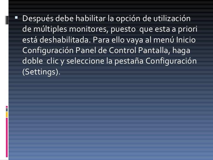 <ul><li>Después debe habilitar la opción de utilización de múltiples monitores, puesto  que esta a priori está deshabilita...