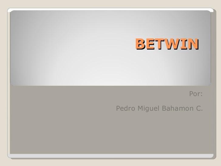 BETWIN Por: Pedro Miguel Bahamon C.