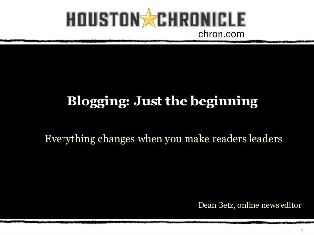 1 chron.com Blogging: Just the beginning Everything changes when you make readers leaders Dean Betz, online news editor