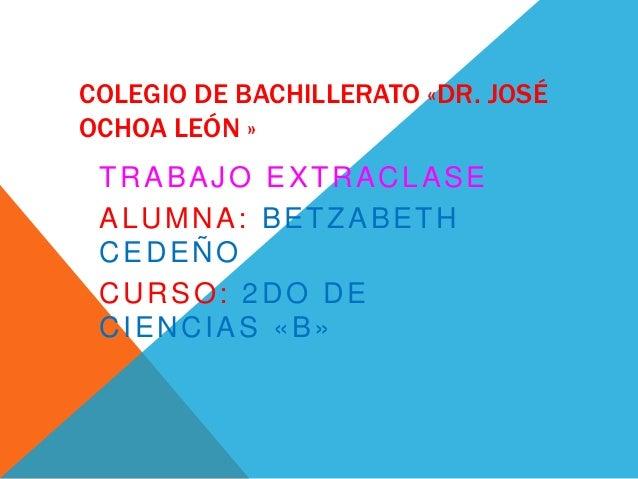 COLEGIO DE BACHILLERATO «DR. JOSÉ OCHOA LEÓN » TRABAJO EXTRACLASE ALUMNA: BETZABETH CEDEÑO CURSO: 2DO DE CIENCIAS «B»