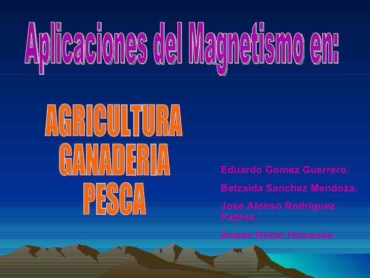 Aplicaciones del Magnetismo en: AGRICULTURA GANADERIA PESCA Eduardo Gomez Guerrero. Betzaida Sanchez Mendoza. Jose Alonso ...