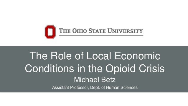 The Role of Local Economic Conditions in the Opioid Crisis Michael Betz Assistant Professor, Dept. of Human Sciences