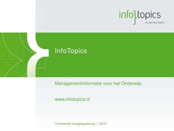 Infotopics<br />Managementinformatie voor het Onderwijs<br />www.infotopics.nl<br />Conferentie vroegsignalering   2010<br />