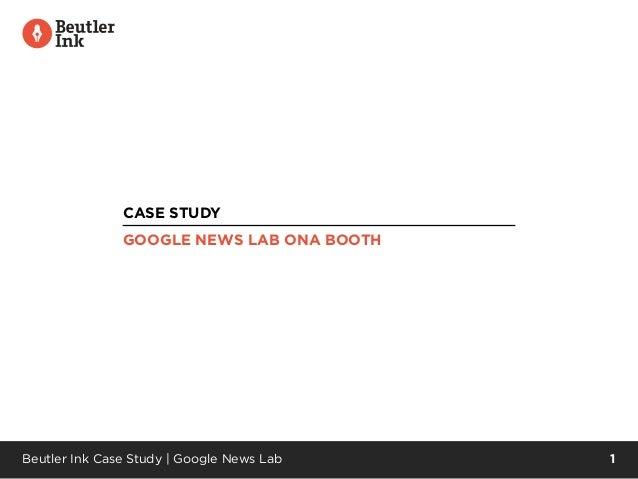 Beutler Ink Case Study | Google News Lab 1 CASE STUDY GOOGLE NEWS LAB ONA BOOTH