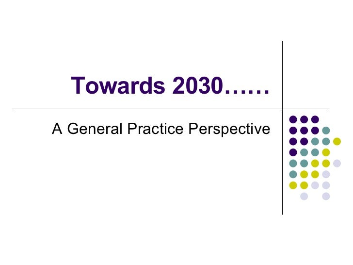 Towards 2030…… A General Practice Perspective