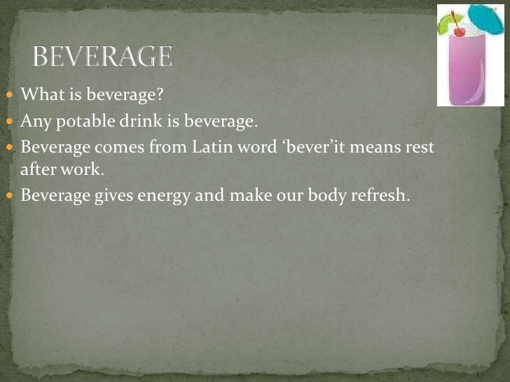 BEVERAGE<br />What is beverage?<br />Any potable drink is beverage.<br />Beverage comes from Latin word 'bever'it means re...