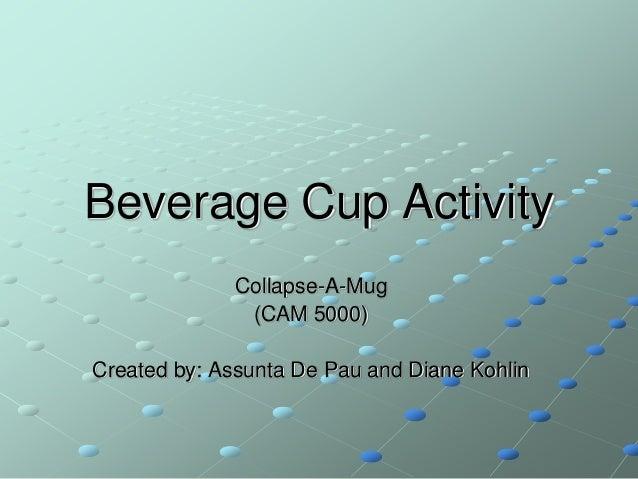 Beverage Cup Activity Collapse-A-Mug (CAM 5000) Created by: Assunta De Pau and Diane Kohlin