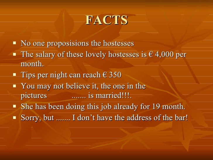 FACTS <ul><li>No one proposisions the hostesses </li></ul><ul><li>The salary of these lovely hostesses is € 4,000 per mont...