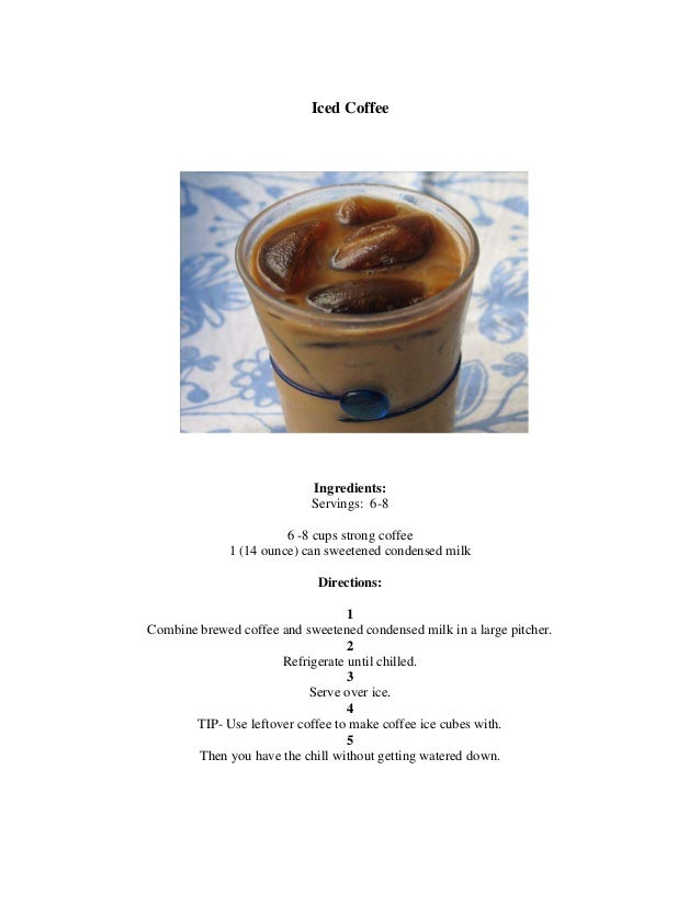 Iced Coffee  Ingredients: Servings: 6-8 6 -8 cups strong coffee 1 (14 ounce) can sweetened condensed milk Directions: 1 Co...