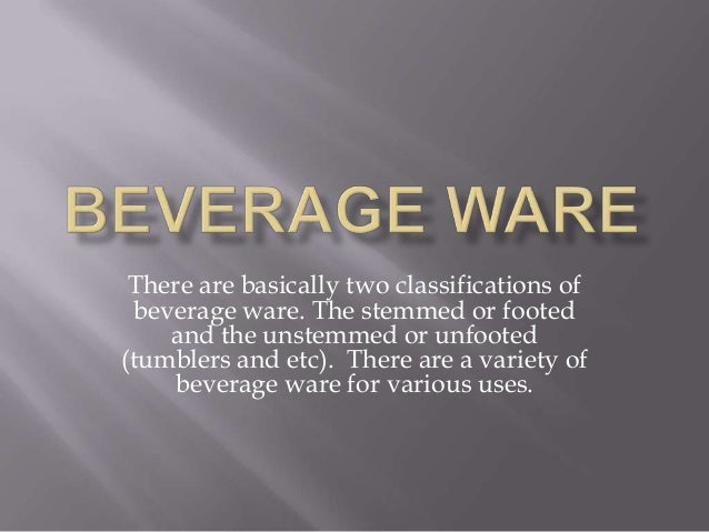 There are basically two classifications of beverage ware. The stemmed or footed and the unstemmed or unfooted (tumblers an...