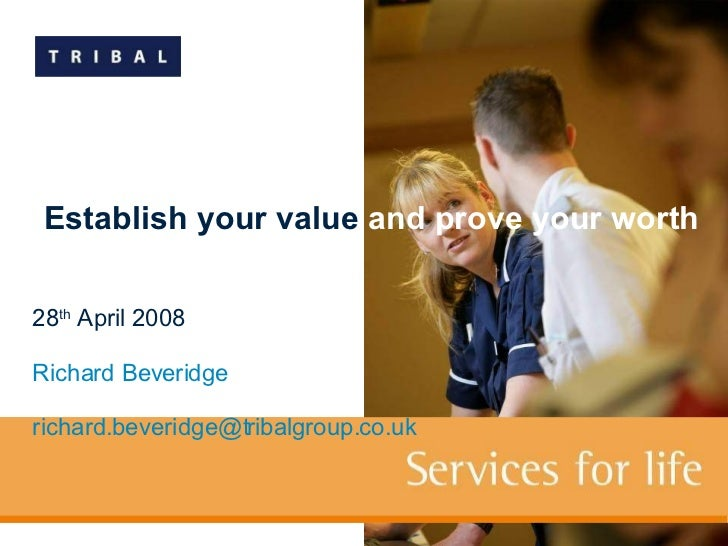 28 th  April 2008 Richard Beveridge [email_address]   Establish your value  and prove your worth