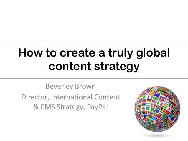 How to create a truly global content strategy Beverley  Brown   Director,  Interna2onal  Content   &  CMS  S...
