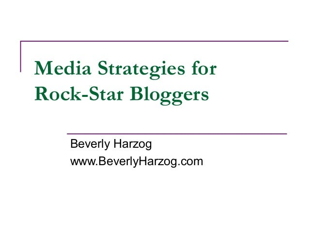 Media Strategies for Rock-Star Bloggers Beverly Harzog www.BeverlyHarzog.com