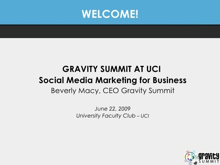 WELCOME! GRAVITY SUMMIT AT UCI  Social Media Marketing for Business Beverly Macy, CEO Gravity Summit June 22, 2009 Univers...