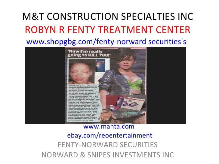 M&T CONSTRUCTION SPECIALTIES INC ROBYN R FENTY TREATMENT CENTER FENTY-NORWARD SECURITIES NORWARD & SNIPES INVESTMENTS INC ...