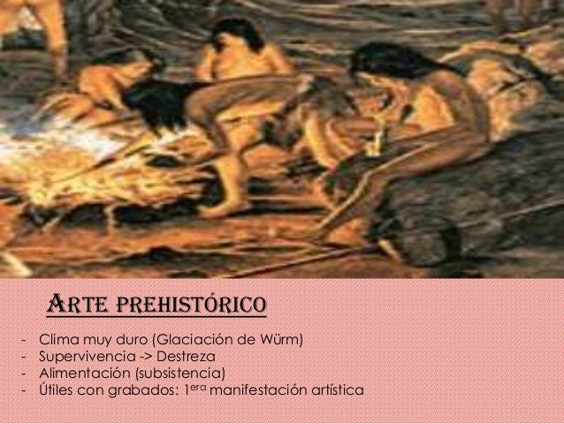 ARTE PREHISTÓRICO - Clima muy duro (Glaciación de Würm) - Supervivencia -> Destreza - Alimentación (subsistencia) - Útiles...