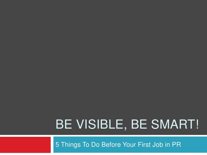 Be Visible, Be Smart!<br />5 Things To Do Before Your First Job in PR<br />