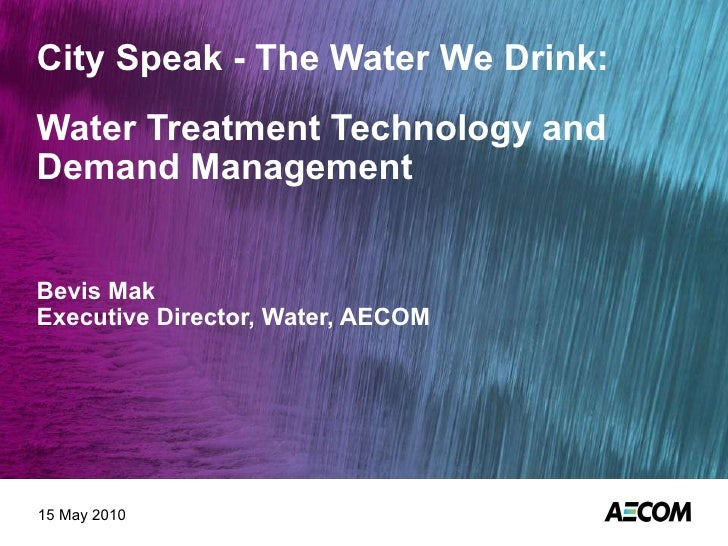 City Speak - The Water We Drink: Water Treatment Technology and Demand Management Bevis Mak Executive Director, Water, AEC...