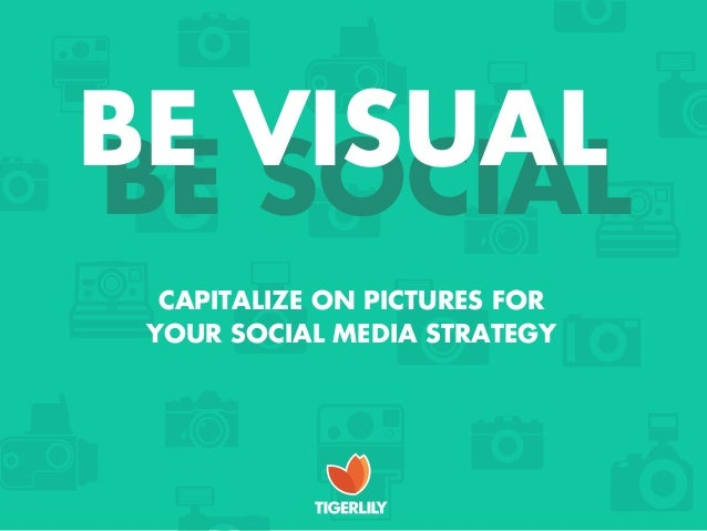 BE VISUALBE SOCIAL  CAPITALIZE ON PICTURES FOR YOUR SOCIAL MEDIA STRATEGY