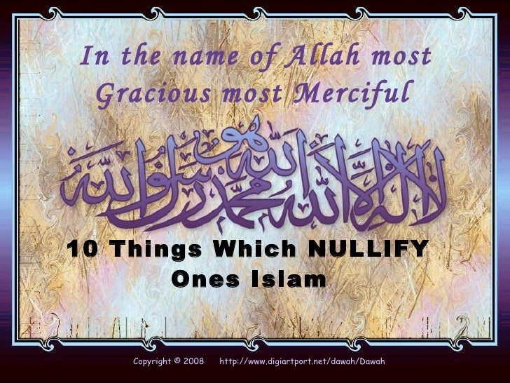 In the name of Allah most Gracious most Merciful   10 Things Which NULLIFY  Ones Islam   Copyright © 2008  http://www.digi...