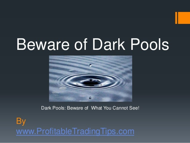 By www.ProfitableTradingTips.com Beware of Dark Pools Dark Pools: Beware of What You Cannot See!
