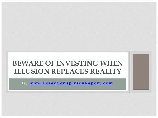 B y w w w. F o r e x C o n s p i r a c y R e p o r t . c o m BEWARE OF INVESTING WHEN ILLUSION REPLACES REALITY