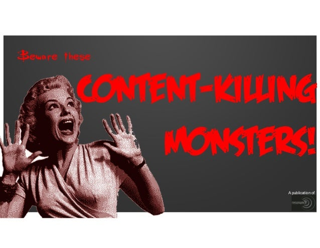 Beware these  Content-Killing Monsters! A publication of
