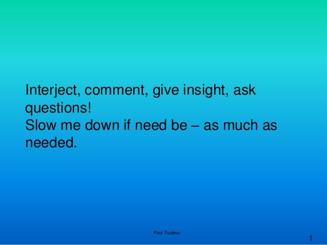 1 Interject, comment, give insight, ask questions! Slow me down if need be – as much as needed. Paul Trudeau