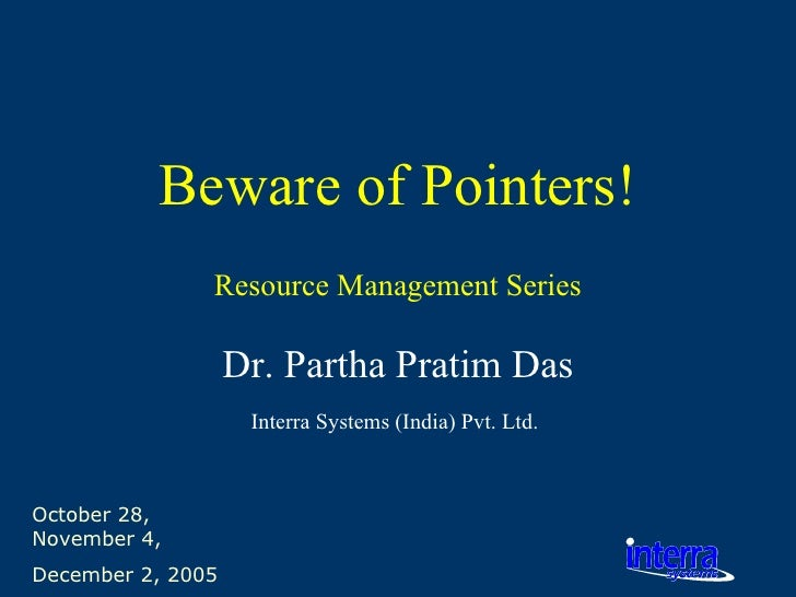 October 28, November 4,  December 2, 2005 Beware of Pointers! Dr. Partha Pratim Das Interra Systems (India) Pvt. Ltd.   Re...