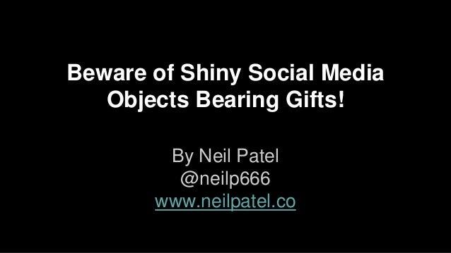 Beware of Shiny Social Media Objects Bearing Gifts! By Neil Patel @neilp666 www.neilpatel.co