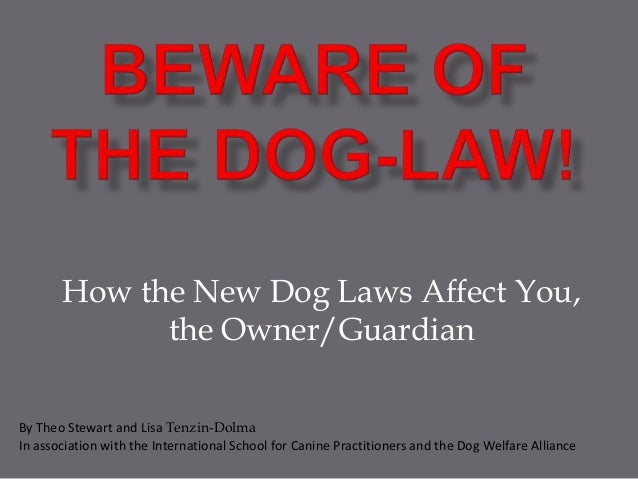 How the New Dog Laws Affect You, the Owner/Guardian By Theo Stewart and Lisa Tenzin-Dolma In association with the Internat...