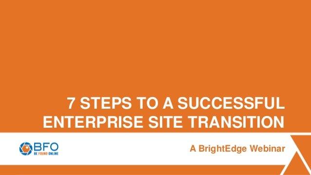 7 STEPS TO A SUCCESSFUL ENTERPRISE SITE TRANSITION A BrightEdge Webinar
