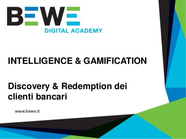 INTELLIGENCE & GAMIFICATION Discovery & Redemption dei clienti bancari www.bewe.it