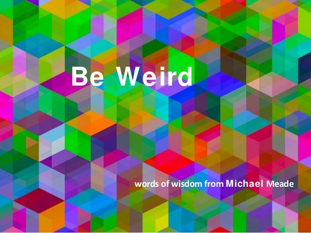 Be Weird words of wisdom from Michael Meade