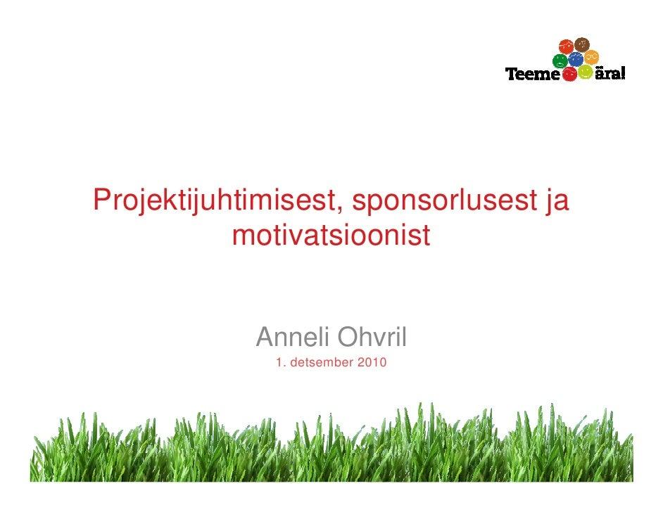 Projektijuhtimisest, sponsorlusest ja           motivatsioonist            Anneli Ohvril              1. detsember 2010   ...