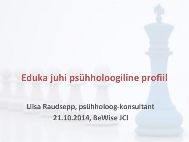 Eduka juhi psühholoogiline profiil  Liisa Raudsepp, psühholoog-konsultant  21.10.2014, BeWise JCI