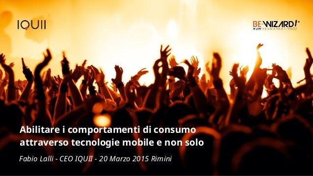 Abilitare i comportamenti di consumo attraverso tecnologie mobile e non solo Fabio Lalli - CEO IQUII - 20 Marzo 2015 Rimini