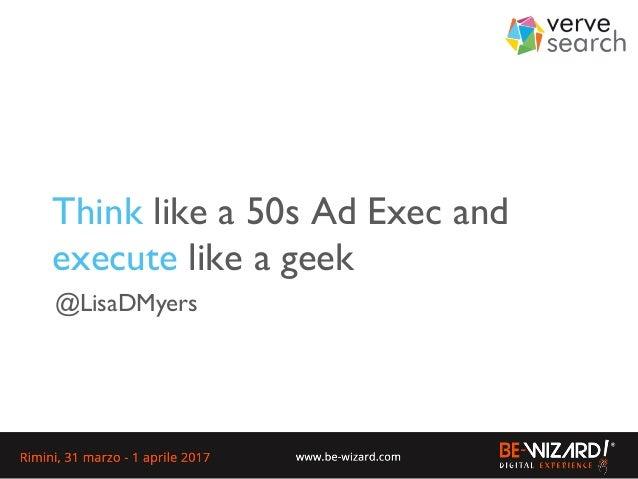 Think like a 50s Ad Exec and execute like a geek @LisaDMyers