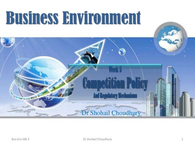 Business Environment Week 5  Competition Policy And Regulatory Mechanisms Dr Shohail Choudhury Photo Credit: http://www.en...