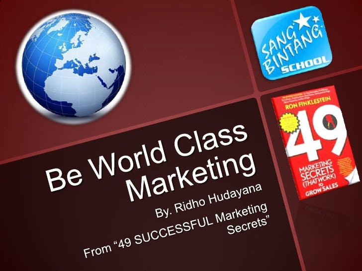 """Be World Class Marketing<br />By. RidhoHudayana<br />From """"49 SUCCESSFUL Marketing Secrets""""<br />"""