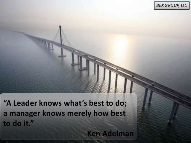 """A Leader knows what's best to do;a manager knows merely how bestto do it.""Ken AdelmanBEX GROUP, LLC"