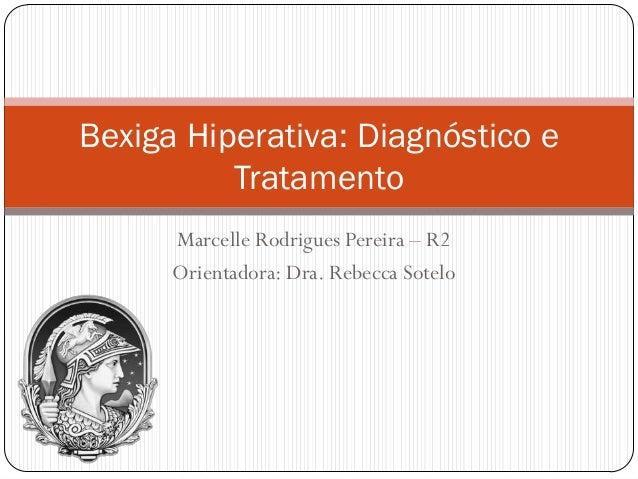 Bexiga Hiperativa: Diagnóstico e          Tratamento      Marcelle Rodrigues Pereira – R2      Orientadora: Dra. Rebecca S...