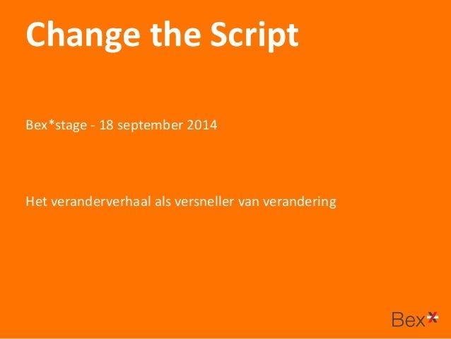 Change the Script  Het veranderverhaal als versneller van verandering  Bex*stage - 18 september 2014