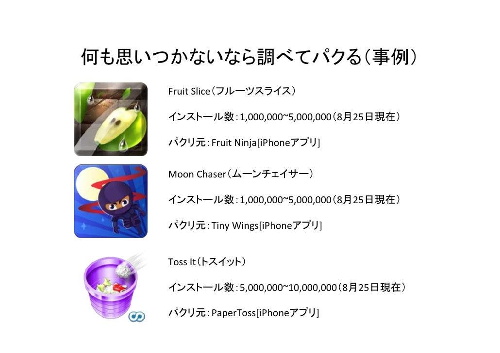 何も思いつかないなら調べてパクる(事例)     FruitSlice(フルーツスライス)     インストール数:1,000,000~5,000,000(8月25日現在)     パクリ元:FruitNinja[iPhoneアプリ]   ...
