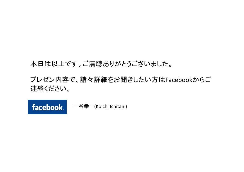 本日は以上です。ご清聴ありがとうございました。プレゼン内容で、諸々詳細をお聞きしたい方はFacebookからご連絡ください。       一谷幸一(KoichiIchitani)
